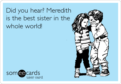 Did you hear? Meredith is the best sister in the whole world!