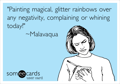 """""""Painting magical, glitter rainbows over any negativity, complaining or whining today!""""         ~Malavaqua"""