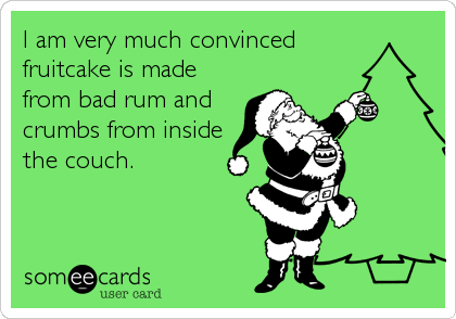 I am very much convinced fruitcake is made from bad rum and crumbs from inside the couch.