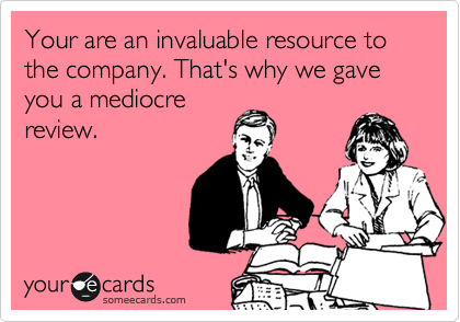 Your are an invaluable resource to the company. That's why we gave you a mediocre review.