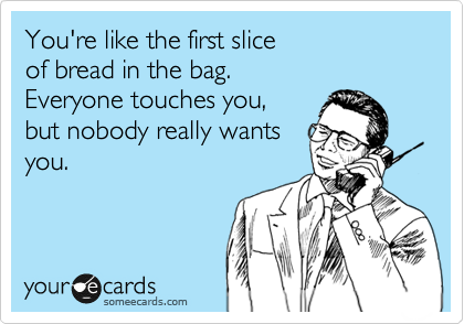 You're like the first slice   of  bread in the bag.   Everyone touches you,   but nobody really wants you.