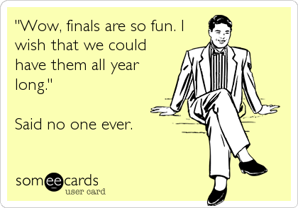 """Wow, finals are so fun. I wish that we could have them all year long.""  Said no one ever."