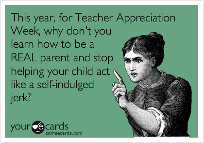 This year, for Teacher Appreciation Week, why don't you learn how to be a REAL parent and stop helping your child act like a self-indulged jerk?