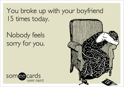 You broke up with your boyfriend 15 times today.
