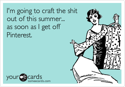 I'm going to craft the shit out of this summer... as soon as I get off Pinterest.