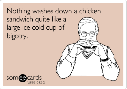 Nothing washes down a chicken sandwich like a large ice cold cup of bigotry.