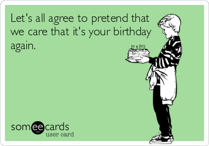 Let's all agree to pretend that we care that it's your birthday again.