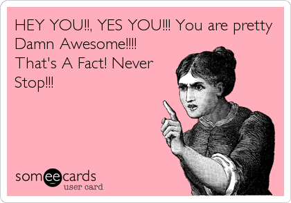 HEY YOU!!, YES YOU!!! You are pretty Damn Awesome!!!! That's A Fact! Never Stop!!!