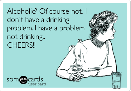 Alcoholic? Of course not. I  don't have a drinking problem..I have a problem not drinking.. CHEERS!!