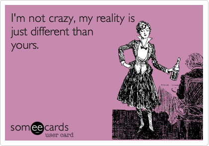 I'm not crazy%2C my reality is just different than yours.