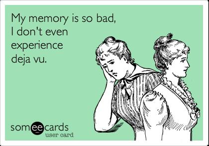 My memory is so badthat I don't evenexperience deja vu.