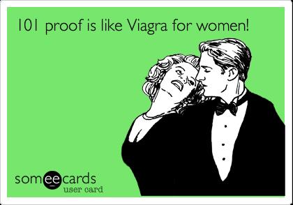 101 proof is like Viagra for women!