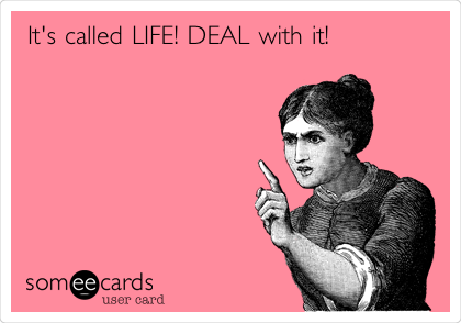 It's called LIFE! DEAL with it!