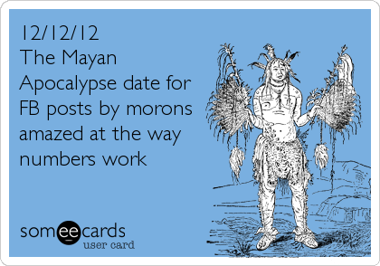 12/12/12 The Mayan Apocalypse date for FB posts by morons amazed at the way numbers work