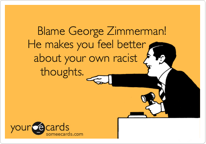 Blame George Zimmerman!      He makes you feel better about                  your own racist thougths.
