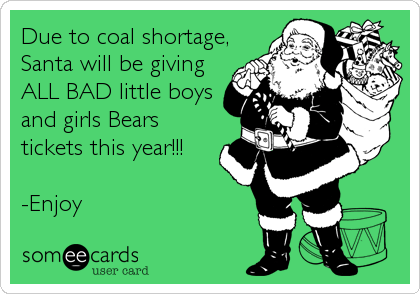 Due to coal shortage, Santa will be giving ALL BAD little boys and girls Bears tickets this year!!!  -Enjoy