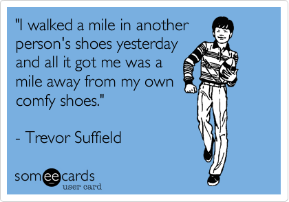 """""""I walked a mile in another person's shoes yesterday and all it got me was a mile away from my own comfy shoes.""""  - Trevor Suffield"""