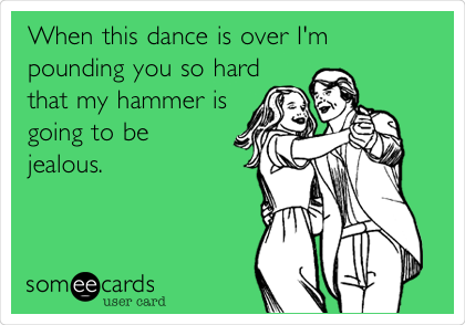 When this dance is over I'm pounding you so hard that my hammer is going to be jealous.