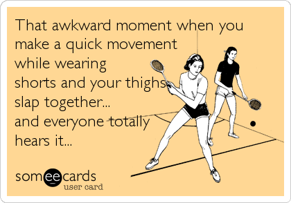 That awkward moment when you make a quick movement while wearing shorts and your thighs slap together... and everyone totally hears it...