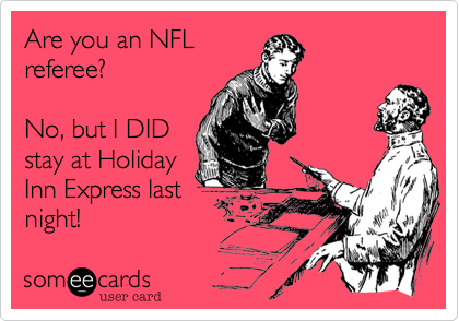 Are you an NFL referee%3F  No%2C but I DID stay at Holiday Inn Express last night!