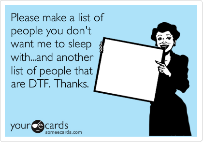 Please make a list of people you don't want me to sleep with...and another list of people that  are DTF. Thanks.