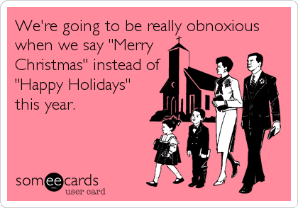 "We're going to be really obnoxious when we say ""Merry Christmas"" instead of ""Happy Holidays"" this year."