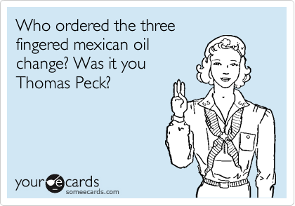 Who ordered the three fingered mexican oil change?