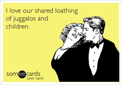 I love our shared loathing of juggalos and children.