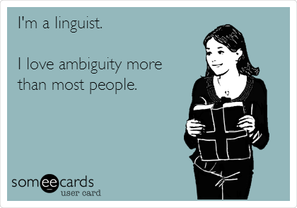 I'm a linguist.  I love ambiguity more than most people.