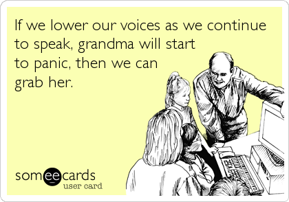 If we lower our voices as we continue to speak, grandma will start to panic, then we can grab her.