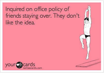 Inquired on office policy of friends staying over. They don't like the idea.