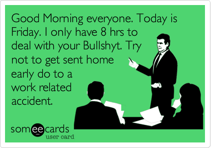 Good Morning everyone. Today is Friday. I only have 8 hrs to deal with your Bullshyt. Try not to get sent home early do to a work related accident.