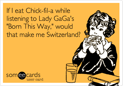 """If I eat Chick-fil-a while listening to Lady GaGa's """"Born This Way,"""" would that make me Switzerland?"""