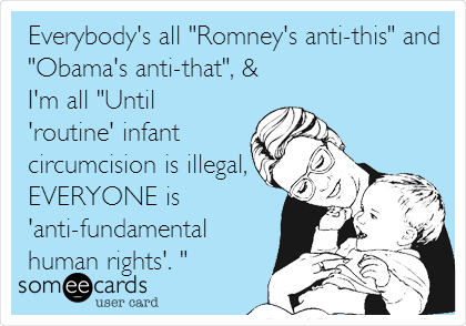 "Everybody's all ""Romney's anti-this"" and ""Obama's anti-that"", & I'm all ""Until 'routine' infant circumcision is illegal, EVERYONE is 'anti-fundamental human rights'. """