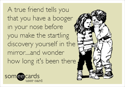 A true friend tells you that you have a booger in your nose before you make the startling discovery yourself in the mirror....and wonder how long it's been there