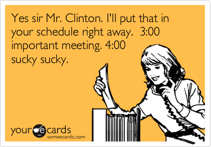 Yes sir Mr. Clinton. I'll put that in your schedule right away.  3:00 important meeting. 4:00