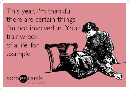 This year, I'm thankful there are certain things I'm not involved in. Your trainwreck of a life, for example.