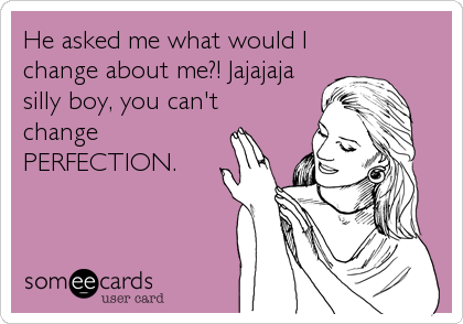 He asked me what would I change about me?! Jajajaja silly boy, you can't change PERFECTION.