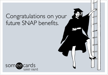 Congratulations on your  future SNAP benefits.