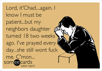 Lord, it'Chad....again. I know I must be patient...but my neighbors daughter turned 18 two weeks ago. I've prayed every day...she still wont fuck me. C'mon...