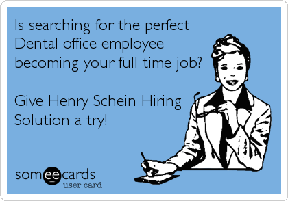 Is searching for the perfect Dental office employee becoming your full time job?  Give Henry Schein Hiring Solution a try!