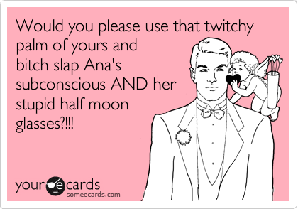 Would you please use that twitchy palm of yours and bitch slap Ana's subconscious AND her stupid half moon glasses?!!!