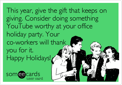 This year%2C give the gift that keeps on giving. Consider doing something YouTube worthy at your office holiday party. Your co-workers will thank  you for it.  Happy Holidays!