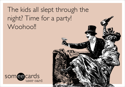 The kids all slept through the night? Time for a party! Woohoo!!