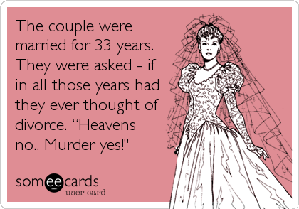 "The couple were married for 33 years. They were asked - if in all those years had they ever thought of divorce. ""Heavens no.. Murder yes!"""