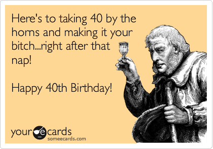 Here's to taking 40 by the