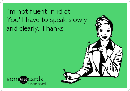 I'm not fluent in idiot. You'll have to speak slowly and clearly. Thanks,