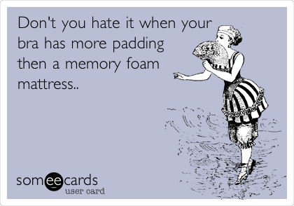 Don't you hate it when your bra has more padding then a memory foam mattress..