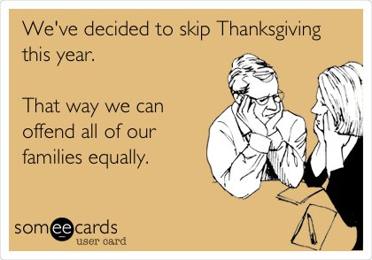 We've decided to skip Thanksgiving this year.  That way we can offend all of our families equally.