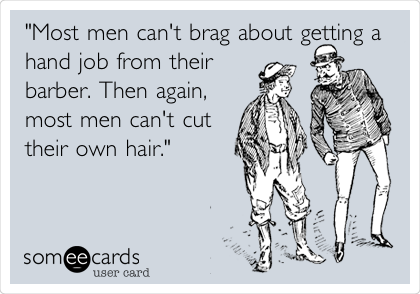 """Most men can't brag about getting a hand job from their barber. Then again, most men can't cut their own hair."""